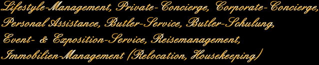 Lifestyle-Management, Private-Concierge, Corporate-Concierge, Personal Assistance, Butler-Service, Butler-Schulung, Event- & Exposition-Service, Reisemanagement, Immobilien-Management (Relocation, Housekeeping)